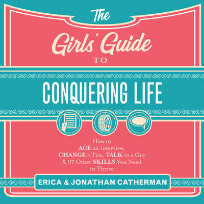 The Girls Guide to Conquering Life: How to Ace an Interview, Change a Tire, Talk to a Guy, & 97 Other Skills You Need to Thrive Audiobook, by Erica Catherman