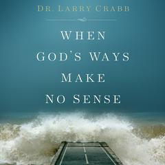 When Gods Ways Make No Sense Audiobook, by Lawrence J. Crabb