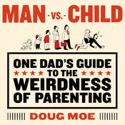 Man vs. Child: One Dad's Guide to the Weirdness of Parenting Audiobook, by Doug Moe