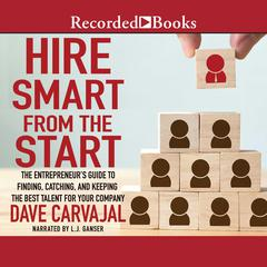 Hire Smart from the Start: The Entrepreneurs Guide to Finding, Catching, and Keeping the Best Talent for Your Company Audiobook, by Dave Carvajal