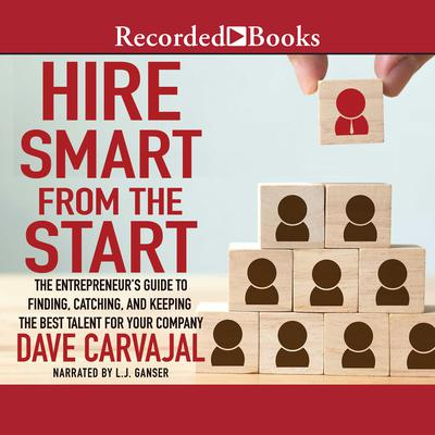 Hire Smart from the Start: The Entrepreneur's Guide to Finding, Catching, and Keeping the Best Talent for Your Company Audiobook, by Dave Carvajal