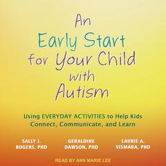 An Early Start for Your Child with Autism: Using Everyday Activities to Help Kids Connect, Communicate, and Learn Audiobook, by Geraldine  Dawson, Laurie A. Vismara, Sally J. Rogers