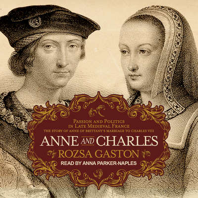 Anne and Charles: Passion and Politics in Late Medieval France: The Story of Anne of Brittany's Marriage to Charles VIII Audiobook, by Rozsa Gaston