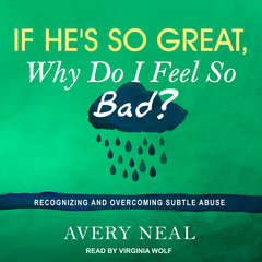 If He's So Great, Why Do I Feel So Bad?: Recognizing and Overcoming Subtle Abuse Audiobook, by Avery Neal