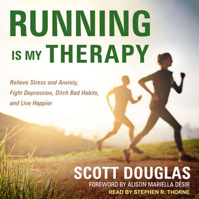 Running Is My Therapy: Relieve Stress and Anxiety, Fight Depression, Ditch Bad Habits, and Live Happier Audiobook, by Scott Douglas