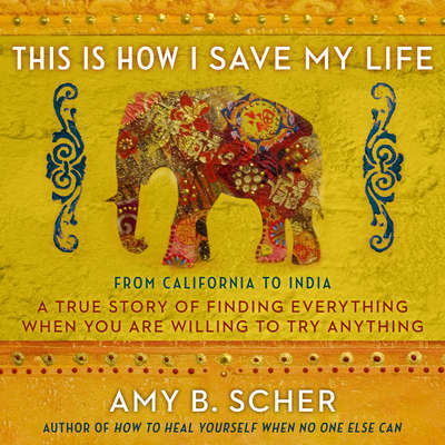This Is How I Save My Life: From California to India, a True Story Of Finding Everything When You Are Willing To Try Anything Audiobook, by Amy B. Scher