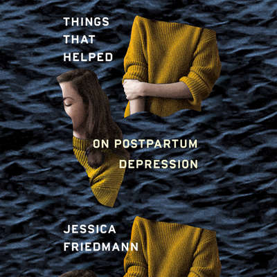 Things That Helped: On Postpartum Depression Audiobook, by Jessica Friedmann