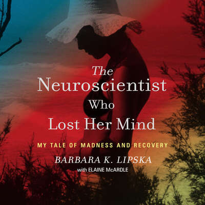The Neuroscientist Who Lost Her Mind: My Tale of Madness and Recovery Audiobook, by Barbara K. Lipska