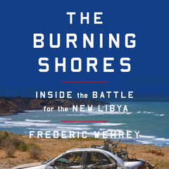 The Burning Shores: Inside the Battle for the New Libya Audiobook, by Frederic Wehrey