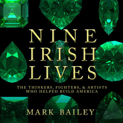 Nine Irish Lives: The Thinkers, Fighters, and Artists Who Helped Build America Audiobook, by Mark Bailey