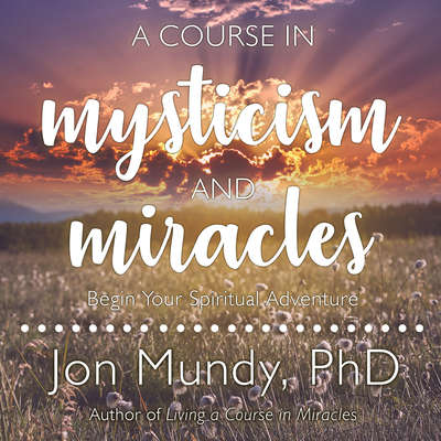 A Course in Mysticism and Miracles: Begin Your Spiritual Adventure Audiobook, by Jon Mundy