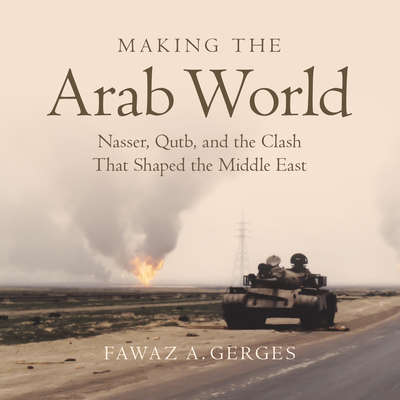 Making the Arab World: Nasser, Qutb, and the Clash That Shaped the Middle East Audiobook, by Fawaz A. Gerges