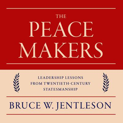 The Peacemakers: Leadership Lessons from Twentieth-Century Statesmanship Audiobook, by Bruce W. Jentleson