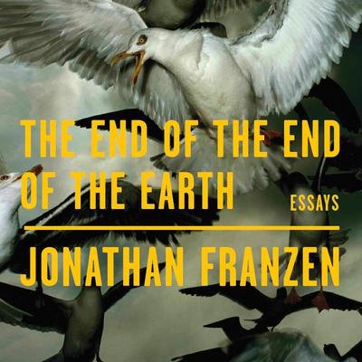 The End of the End of the Earth: Essays Audiobook, by Jonathan Franzen