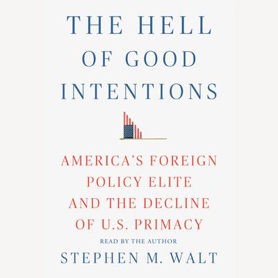The Hell of Good Intentions: Americas Foreign Policy Elite and the Decline of U.S. Primacy Audiobook, by Stephen M. Walt