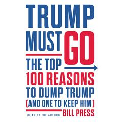 Trump Must Go: The Top 100 Reasons to Dump Trump (and One to Keep Him) Audiobook, by Bill Press