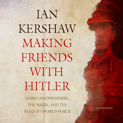 Making Friends with Hitler: Lord Londonderry, the Nazis, and the Road to World War II Audiobook, by Ian Kershaw