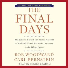 The Final Days: The Classic, Behind-the-Scenes Account of Richard Nixon's Dramatic Last Days in the White House Audiobook, by Bob Woodward, Carl Bernstein