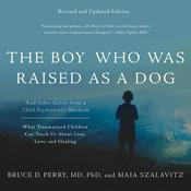The Boy Who Was Raised As A Dog (Revised Ed.): And Other Stories from a Child Psychiatrists Notebook--What Traumatized Children Can Teach Us About Loss, Love, and Healing Audiobook, by Bruce D. Perry|Maia Szalavitz|