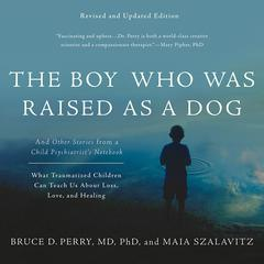 The Boy Who was Raised as a Dog (Revised Ed.): And Other Stories from a Child Psychiatrists Notebook--What Traumatized Children Can Teach Us About Loss, Love, and Healing Audiobook, by Bruce D. Perry, Maia Szalavitz