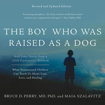 The Boy Who Was Raised As A Dog (Revised Ed.): And Other Stories from a Child Psychiatrists Notebook--What Traumatized Children Can Teach Us About Loss, Love, and Healing Audiobook, by Bruce D. Perry