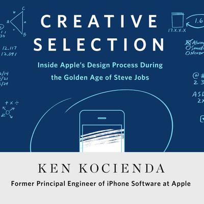 Creative Selection: Inside Apples Design Process During the Golden Age of Steve Jobs Audiobook, by Ken Kocienda