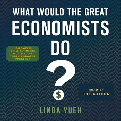 What Would the Great Economists Do?: How Twelve Brilliant Minds Would Solve Todays Biggest Problems Audiobook, by Linda Yueh