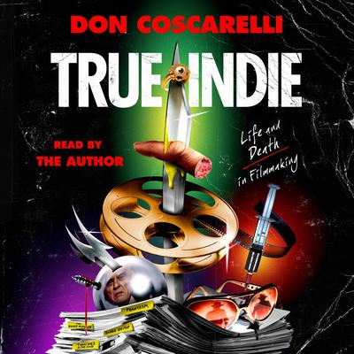 True Indie: Life and Death in Filmmaking Audiobook, by Don Coscarelli