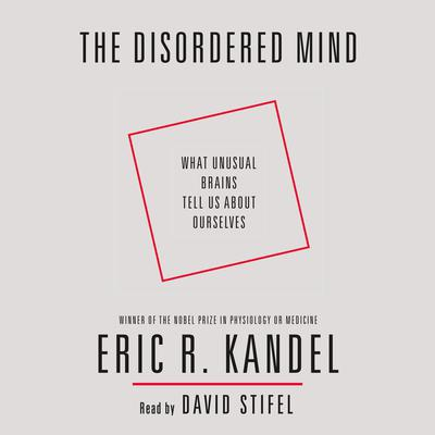 The Disordered Mind: What Unusual Brains Tell Us About Ourselves Audiobook, by Eric R. Kandel