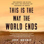 This Is the Way the World Ends: How Droughts and Die-offs, Heat Waves and Hurricanes Are Converging on America Audiobook, by Jeff Nesbit|