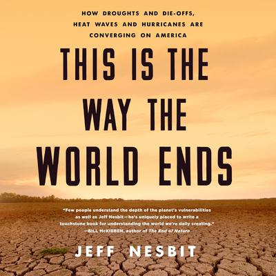 This Is the Way the World Ends: How Droughts and Die-offs, Heat Waves and Hurricanes Are Converging on America Audiobook, by Jeff Nesbit