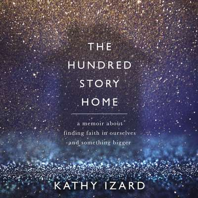 The Hundred Story Home: A Memoir of Finding Faith in Ourselves and Something Bigger Audiobook, by Kathy Izard