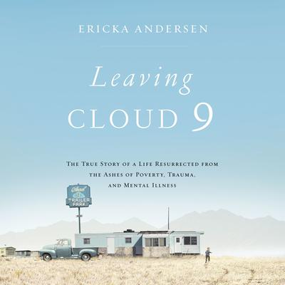 Leaving Cloud 9: The True Story of a Life Resurrected from the Ashes of Poverty, Trauma, and Mental Illness Audiobook, by Ericka Andersen
