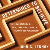 Determined to Believe?: The Sovereignty of God, Freedom, Faith, and Human Responsibility Audiobook, by John C. Lennox