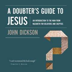 A Doubters Guide to Jesus: An Introduction to the Man from Nazareth for Believers and Skeptics Audiobook, by John Dickson