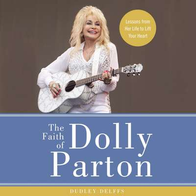 The Faith of Dolly Parton: Lessons from Her Life to Lift Your Heart Audiobook, by Dudley Delffs