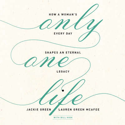 Only One Life: How a Woman's Every Day Shapes an Eternal Legacy Audiobook, by Jackie Green