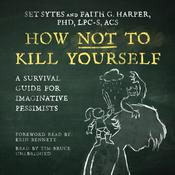 How Not to Kill Yourself: A Survival Guide for Imaginative Pessimists Audiobook, by Set Sytes, Faith G. Harper
