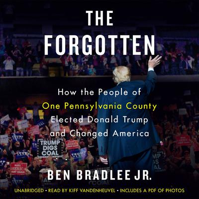 The Forgotten: How the People of One Pennsylvania County Elected Donald Trump and Changed America Audiobook, by Ben Bradlee Jr.