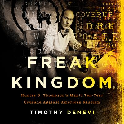 Freak Kingdom: Hunter S. Thompsons Manic Ten-Year Crusade Against American Fascism Audiobook, by Timothy Denevi