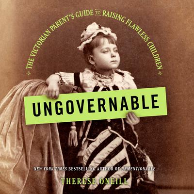 Ungovernable: The Victorian Parents Guide to Raising Flawless Children Audiobook, by Therese Oneill