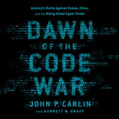 Dawn of the Code War: Americas Battle Against Russia, China, and the Rising Global Cyber Threat Audiobook, by John P. Carlin