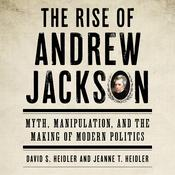 The Rise of Andrew Jackson: Myth, Manipulation, and the Making of Modern Politics Audiobook, by David S. Heidler, Jeanne T. Heidler