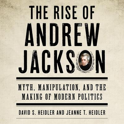The Rise of Andrew Jackson: Myth, Manipulation, and the Making of Modern Politics Audiobook, by David S. Heidler