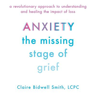 Anxiety: The Missing Stage of Grief; A Revolutionary Approach to Understanding and Healing the Impact of Loss Audiobook, by Claire Bidwell Smith