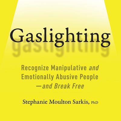 Gaslighting: Recognize Manipulative and Emotionally Abusive People—and Break Free Audiobook, by Stephanie Moulton Sarkis