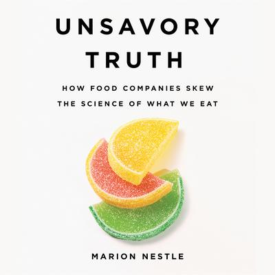 Unsavory Truth: How Food Companies Skew the Science of What We Eat Audiobook, by Marion Nestle