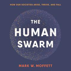 The Human Swarm: How Our Societies Arise, Thrive, and Fall Audiobook, by Mark W. Moffett