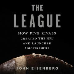 The League: How Five Rivals Created the NFL and Launched a Sports Empire Audiobook, by John Eisenberg