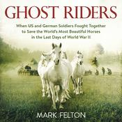 Ghost Riders: When US and German Soldiers Fought Together to Save the Worlds Most Beautiful Horses in the Last Days of World War II Audiobook, by Mark Felton